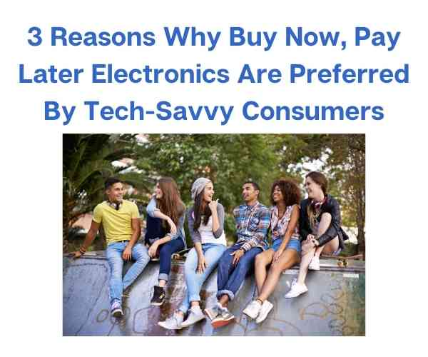 3 Reasons Why Buy Now, Pay Later Electronics Are Preferred By Tech-Savvy Consumers